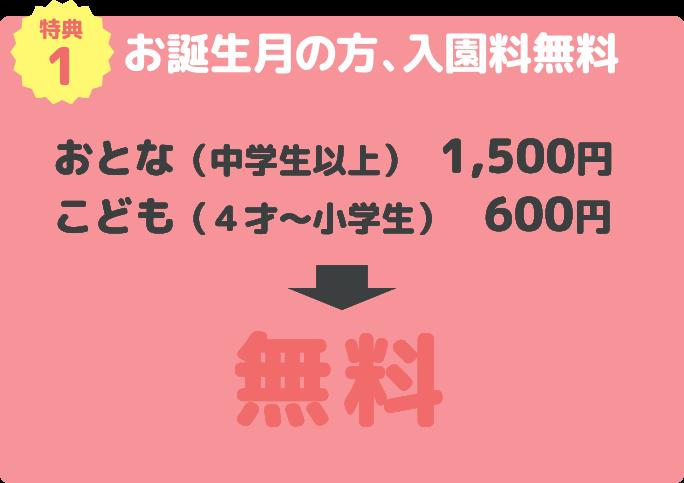 特典1 お誕生月の方、入園料無料 おとな(中学生以上) 1,500円 こども(4才〜小学生) 600円→無料