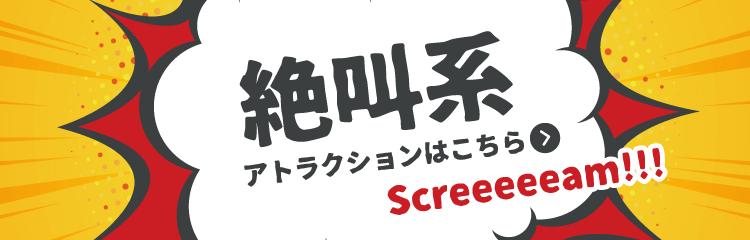 絶叫系アトラクション Screeeeeam!!!